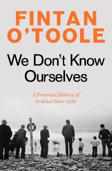 We Don't Know Ourselves : A Personal History of Ireland Since 1958 / Fintan O'Toole