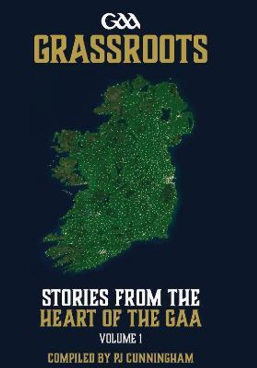 Grassroots : Stories From The Heart Of The GAA / P.J. Cunningham