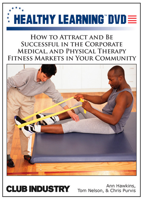 How to Attract and Be Successful in the Corporate Medical, and Physical Therapy Fitness Markets in Your Community