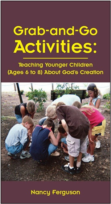 Grab-and-Go Activities: Teaching Younger Children (Ages 6 to 8) About God's Creation