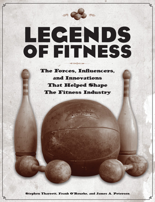 Legends of Fitness: The Forces, Influencers, and Innovations That Helped Shape the Fitness Industry