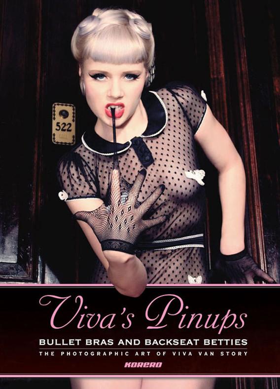 Viva's Pinups: Bullet Bras and Backseat Betties. The Photographic Art of Viva Van Story.
