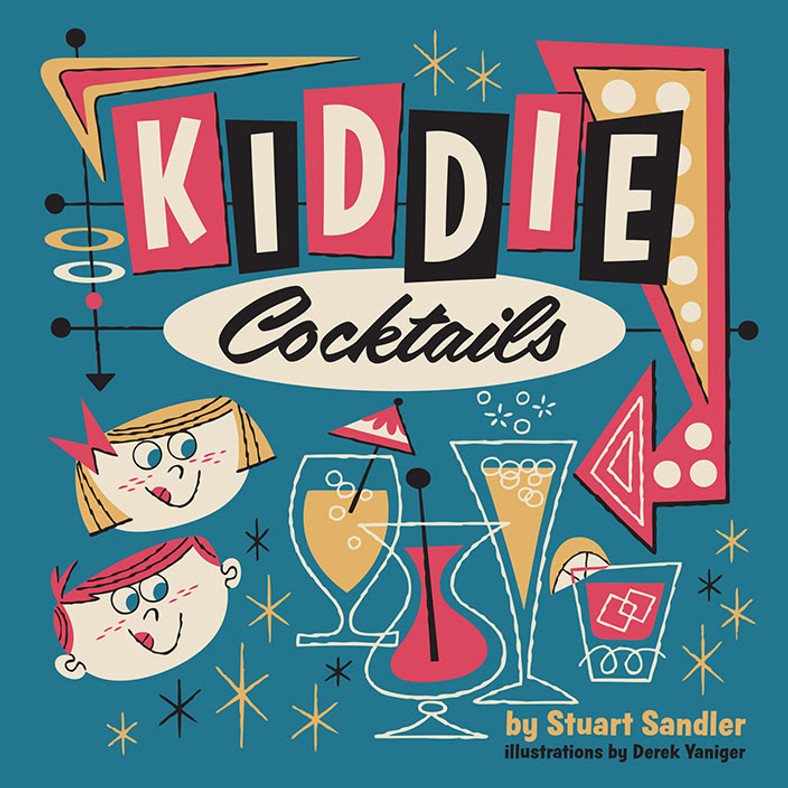 Kiddie Cocktails by Stuart Sandler & Derek Yaniger. Forward by Charles Phoenix. Non-alcoholic cocktail book.