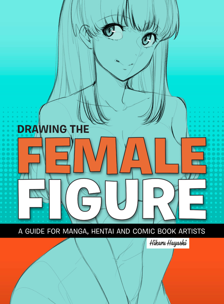 Drawing the Female Figure, a guide for Manga, Hentai  and Comic book artists
