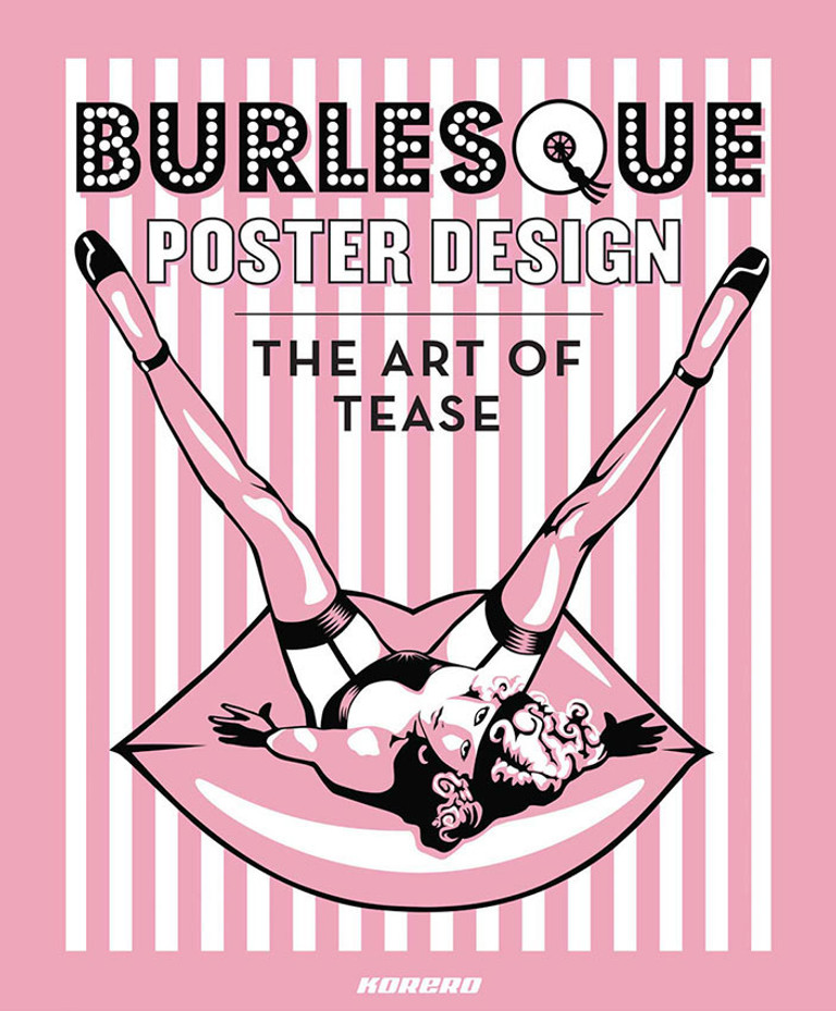 Burlesque Poster Design: The art of Tease. Foreword by Chaz Royal. Published by Korero.