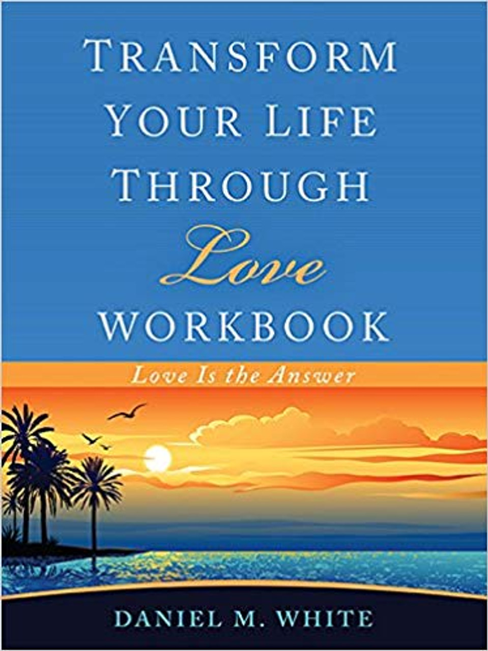 Transform Your Life Through Love Workbook