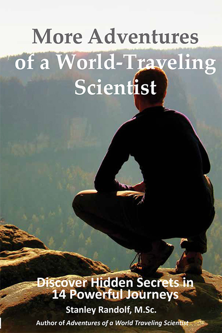 More Adventures of a World-Traveling Scientist: Discover Hidden Secrets in 14 Powerful Journeys