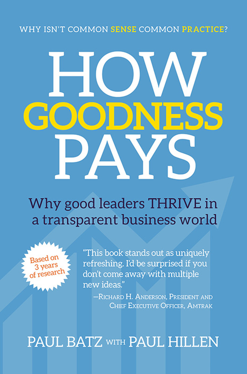How Goodness Pays: Why good leaders THRIVE in a transparent business world