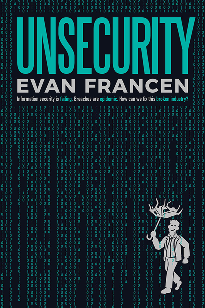 Unsecurity: Information security is failing. Breaches are epidemic. How can we fix this broken industry?