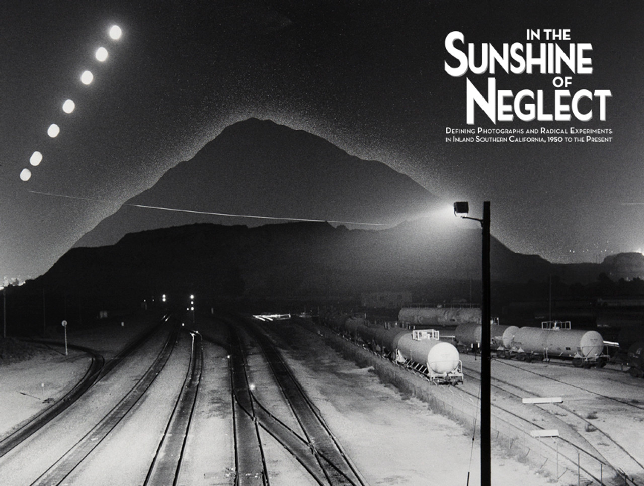 In the Sunshine of Neglect: Defining Photographs and Radical Experiments in Inland Southern California,1950 to the Present