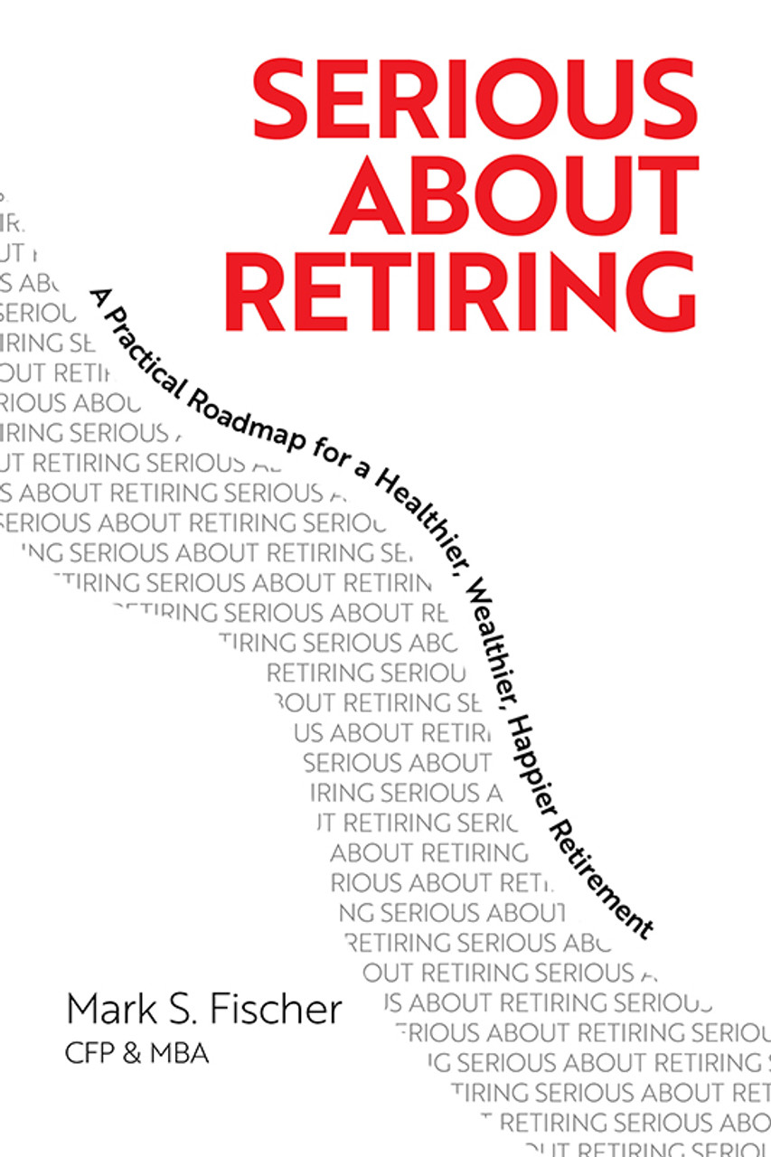 Serious About Retiring: A Practical Roadmap for a Healthier, Wealthier, Happier Retirement
