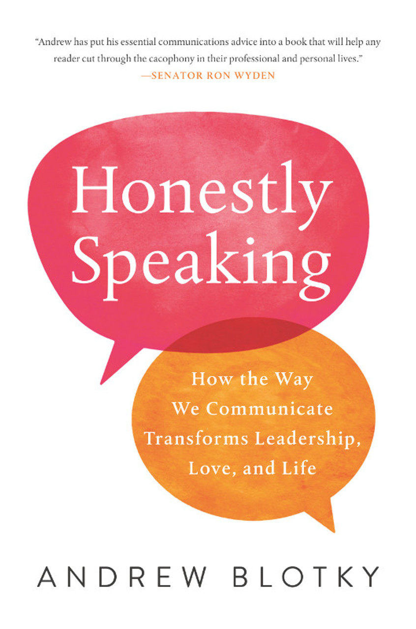 Honestly Speaking: How the Way We Communicate Transforms Leadership, Love, and Life