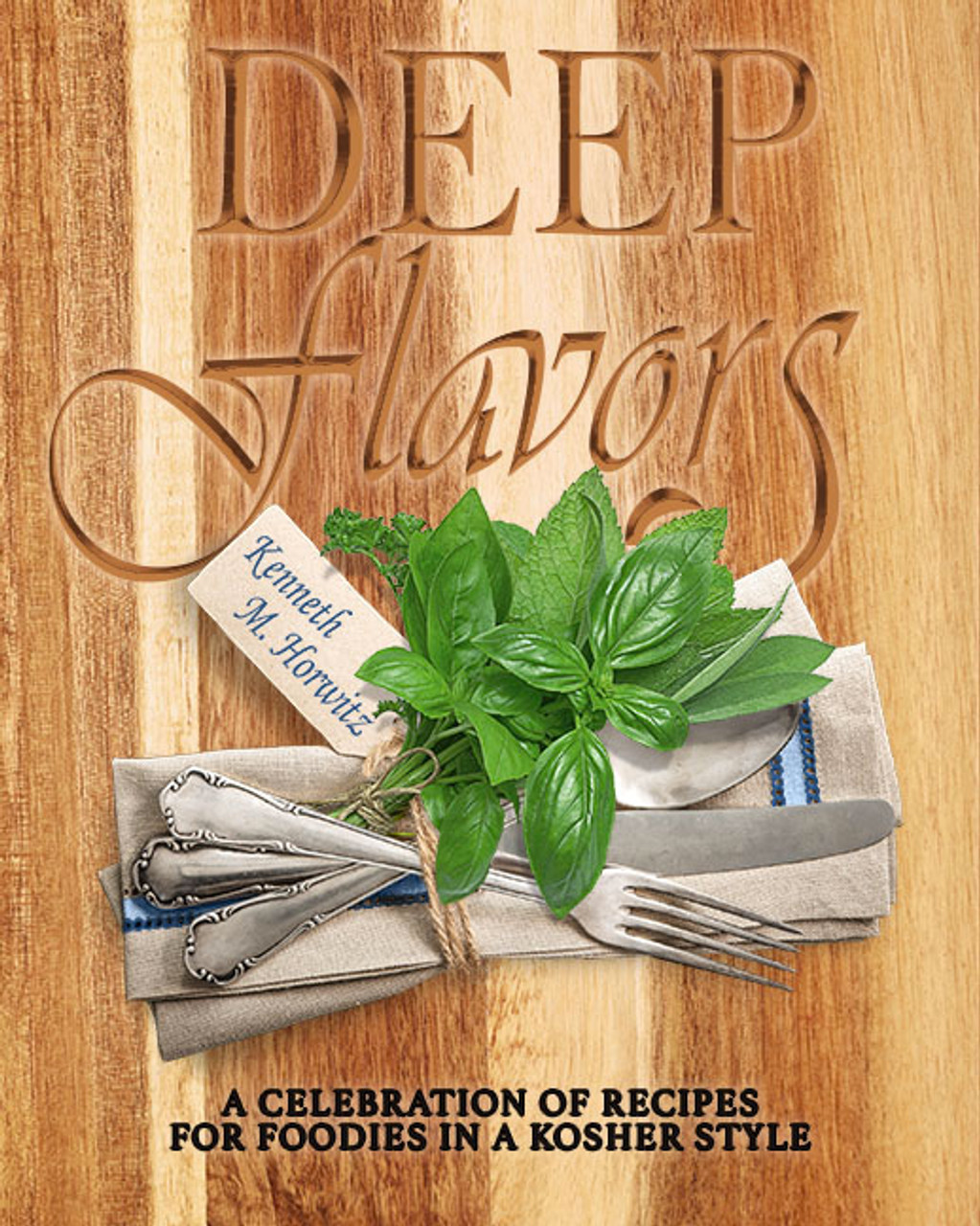 Deep Flavors: A Celebration of Recipes for Foodies in a Kosher Style