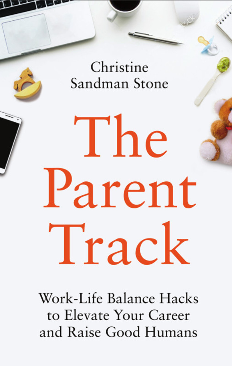 The Parent Track: Work-Life Balance Hacks to Elevate Your Career and Raise Good Humans