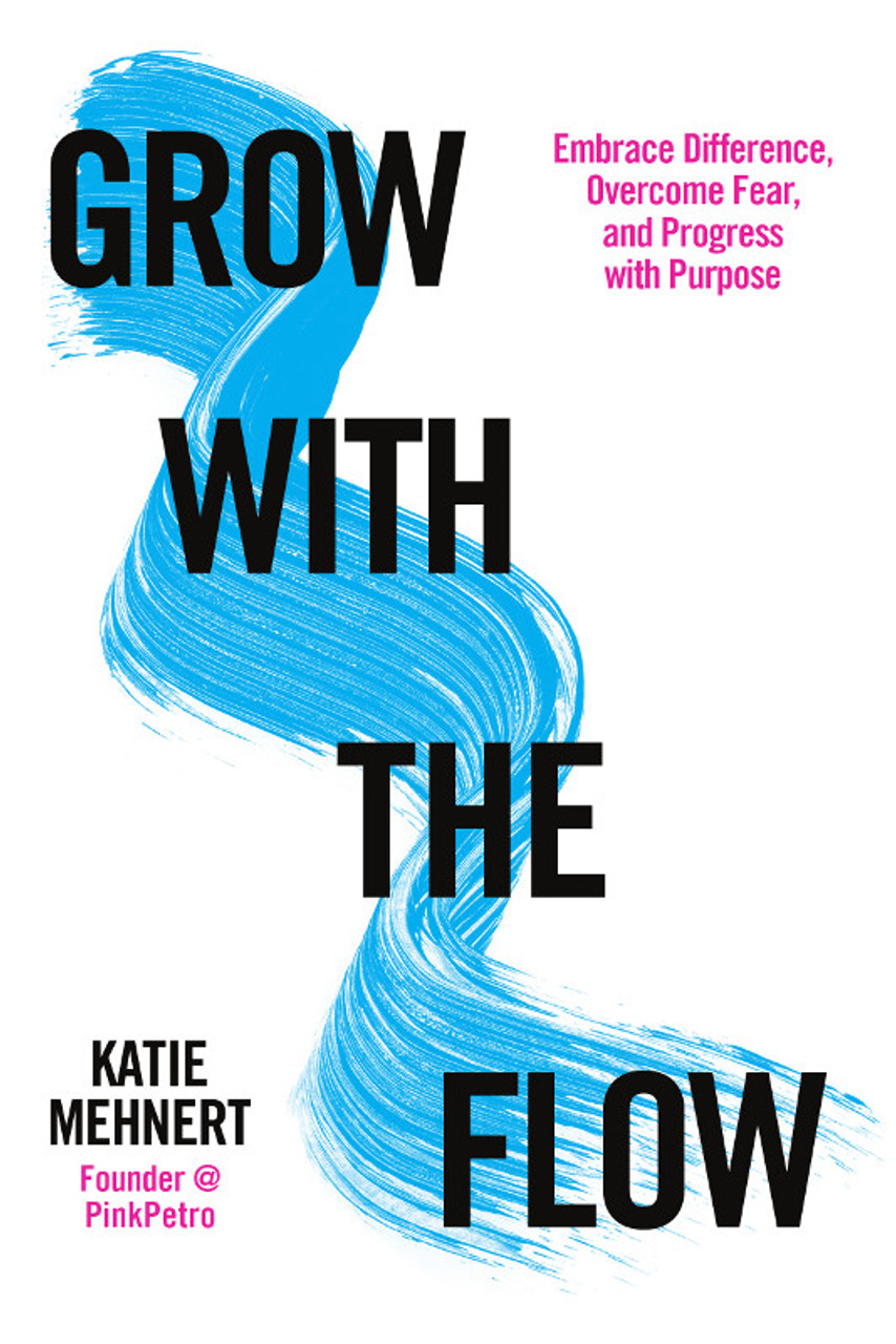 Grow with the Flow: Embrace Difference, Overcome Fear, and Progress with Purpose