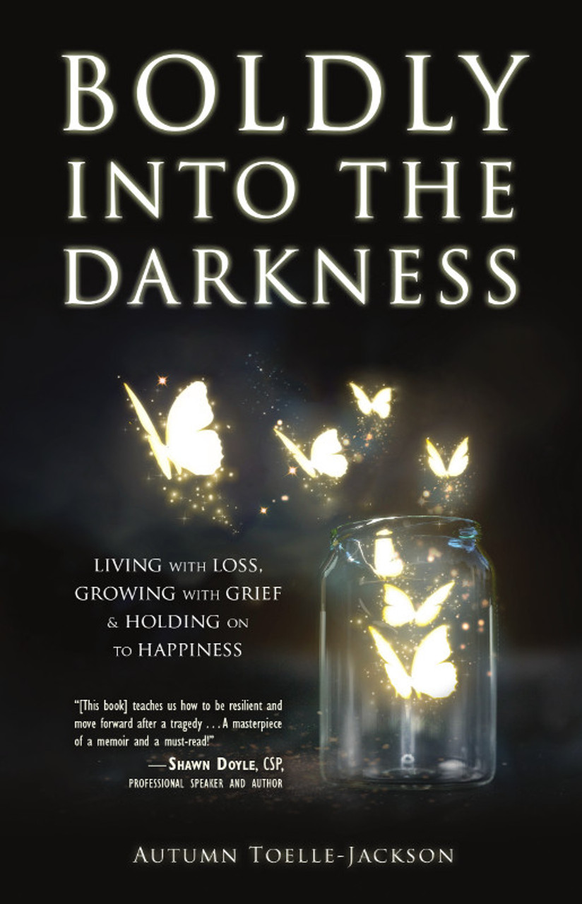Boldly into the Darkness: Living with Loss, Growing with Grief & Holding on to Happiness