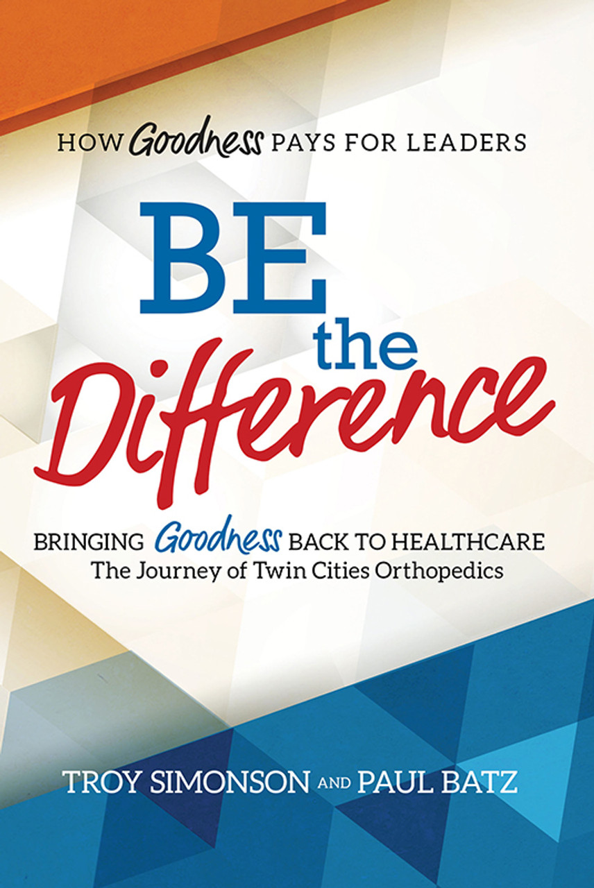 Be the Difference: Bringing Goodness Back to Healthcare: The Journey of Twin Cities Orthopedics