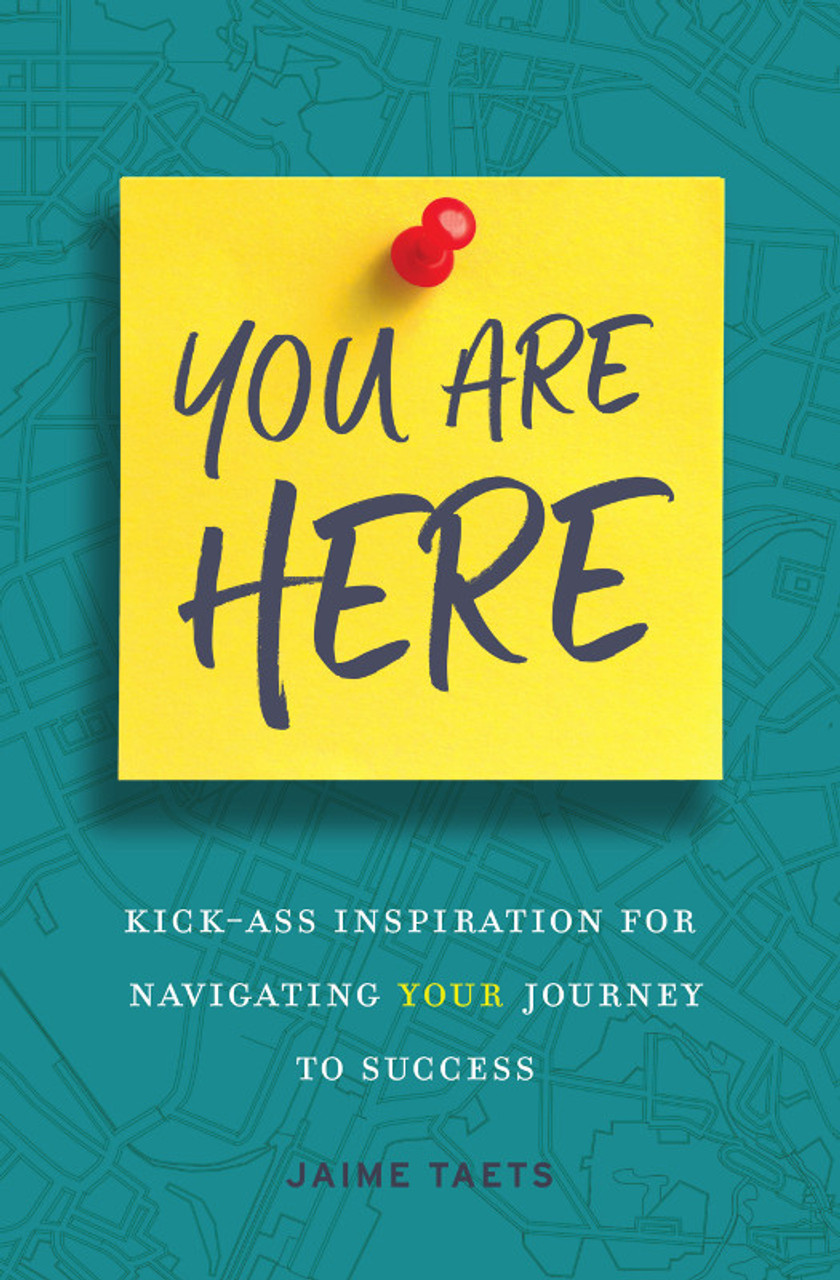 You Are Here: Kick-Ass Inspiration for Navigating Your Journey to Success