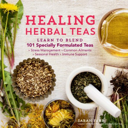 Healing Herbal Teas: Learn to Blend 101 Specially Formulated Teas