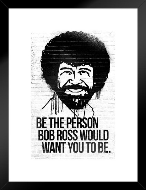 Be the Person Bob Ross Would Want You To Be Motivational Matted Framed Wall Art Print 20x26 inch