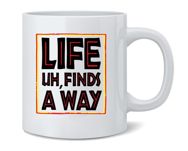 Life Uh Finds A Way Quote Funny Sarcastic Memes Coffee Mug Tea Cup 12 oz