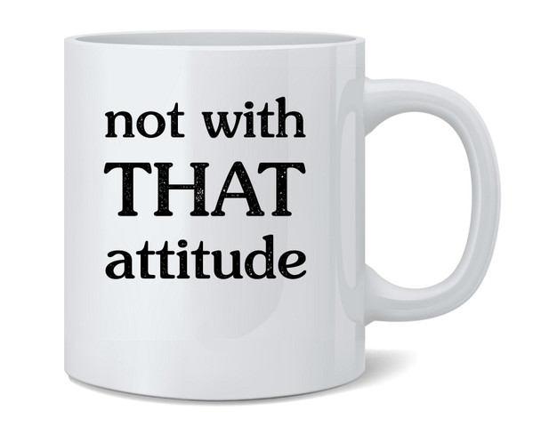 Not With That Attitude Funny Coffee Mug Tea Cup 12 oz