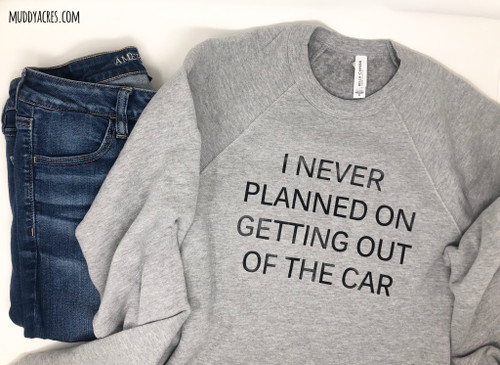 I never planned on getting out of the car shirt