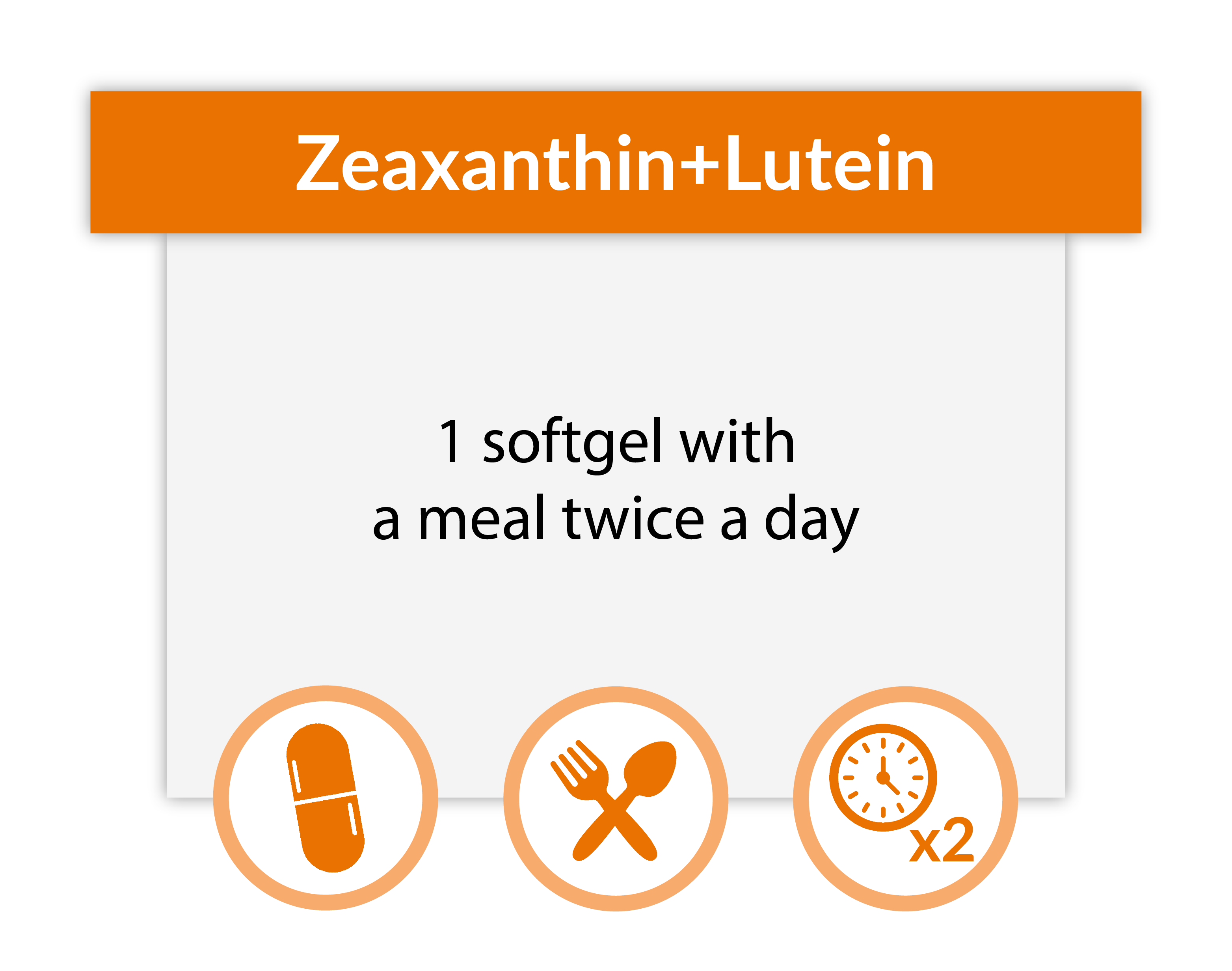 Take 1 Zeaxanthin + Lutein softgel with a meal twice a day.
