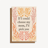 if i could choose my mom, I'd pick you card