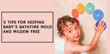 5 Tips For Keeping Baby's Bathtime Mold and Mildew Free