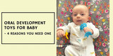 Oral Development Toys for Baby - 4 Reasons You Need One