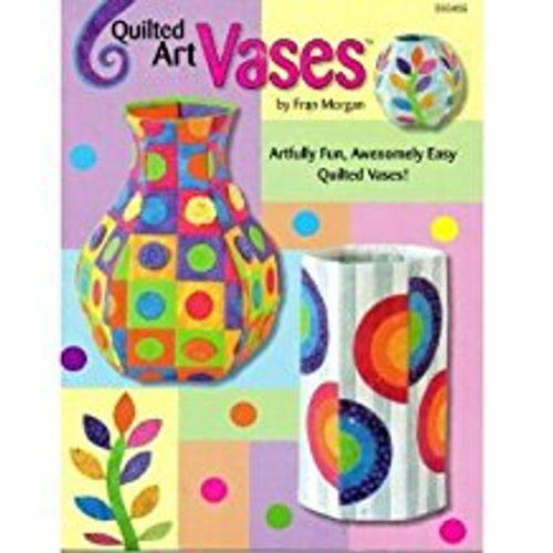 Quilted Art Vases : Artfully Fun, Awesomely Easy Quilted Vases!