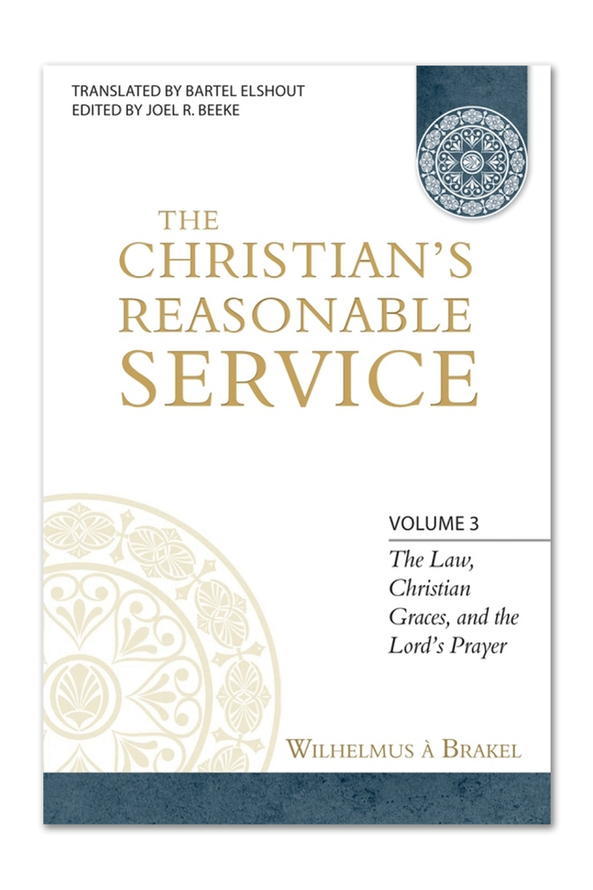 The Christian's Reasonable Service, Vol. 3: The Law, Christian Graces, and the Lord's Prayer