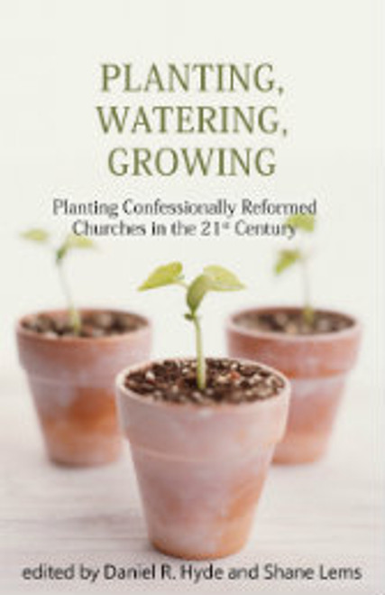 Planting, Watering, Growing: Planting Confessionally Reformed Churches in the 21st Century (Paperback)