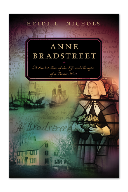 Anne Bradstreet: A Guided Tour of the Life and Thought of a Puritan Poet