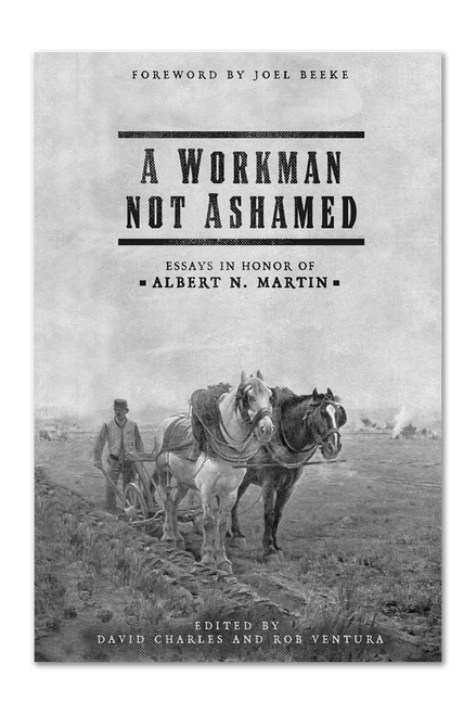 A Workman Not Ashamed: Essays in Honor of Albert N. Martin