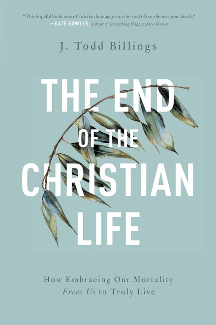 The End of the Christian Life: How Embracing Our Mortality Frees Us to Truly Live (Paperback)