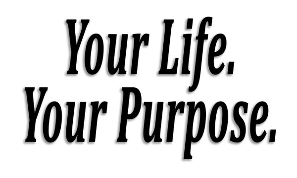 Your Life.  Your Purpose.