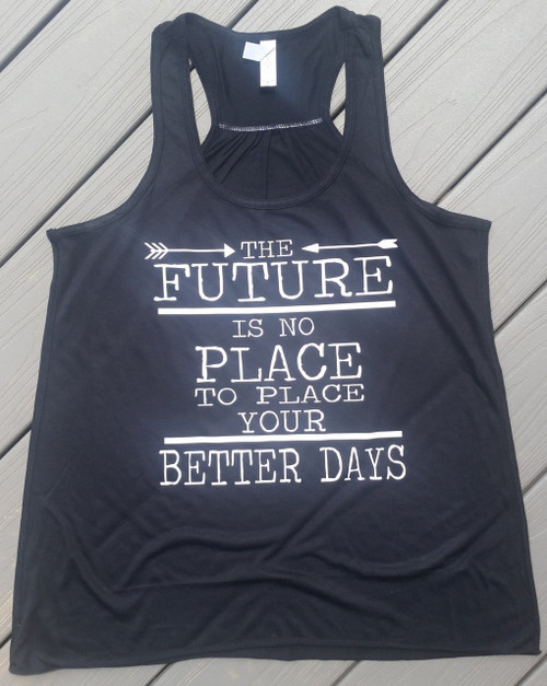 The Future is No Place to Place your Better Days - Inspirational Racerback Tank - Summer Tank - DMB