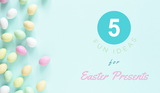 5 Fun Ideas for Easter Presents
