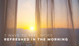 7 Ways to Feel More Refreshed in the Morning