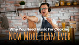 Why You Need Music For Cooking Now More Than Ever