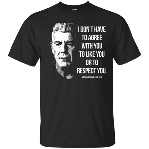 Anthony Bourdain I Dont Have To Agree With You To Like You Shirts