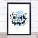 Live In The Moment Inspirational Quote Print Blue Watercolour Poster