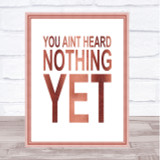 Rose Gold You Aint Heard Nothing Yet Quote Wall Art Print