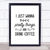 I Just Wanna Make Pretty Thing Coffee Crafting Quote Typogrophy Wall Art Print
