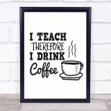 Teacher I Teach Drink Coffee Quote Typogrophy Wall Art Print