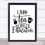 Teacher I Turn Tea Into Education Quote Typogrophy Wall Art Print