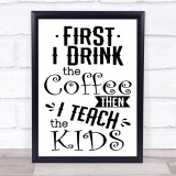 Funny Teacher First I Drink Coffee Then Teach Kids Quote Typogrophy Print
