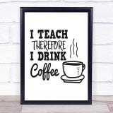 I Teach Drink Coffee Teacher Quote Typogrophy Wall Art Print
